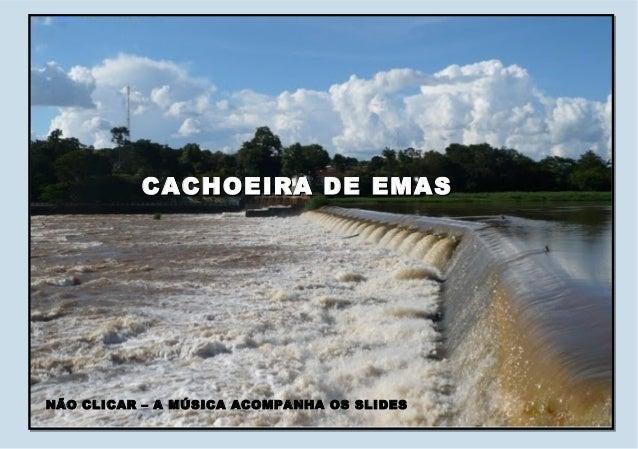CACHOEIRA DE EMASCACHOEIRA DE EMAS NÃO CLICAR – A MÚSICA ACOMPANHA OS SLIDESNÃO CLICAR – A MÚSICA ACOMPANHA OS SLIDES