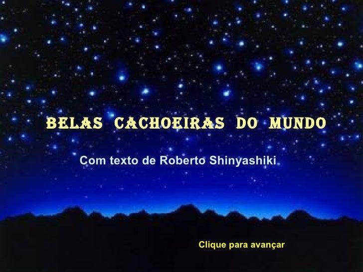 BELAS  CACHOEIRAS  dO  MUNDO <ul><li>Com texto de Roberto Shinyashiki </li></ul><ul><li>´ </li></ul>Clique para avançar
