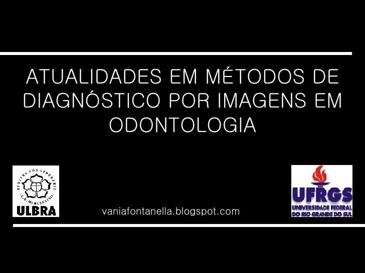 ATUALIDADES EM MÉTODOS DE DIAGNÓSTICO POR IMAGENS EM ODONTOLOGIA vaniafontanella.blogspot.com