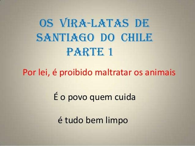 OS VIRA-LATAS DE   SANTIAGO DO CHILE       PARTE 1Por lei, é proibido maltratar os animais        É o povo quem cuida     ...