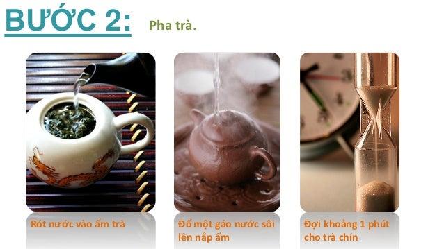 BƯỚC 2:                Pha trà. Rót nước vào ấm trà       Đổ một gáo nước sôi   Đợi khoảng 1 phút                         ...