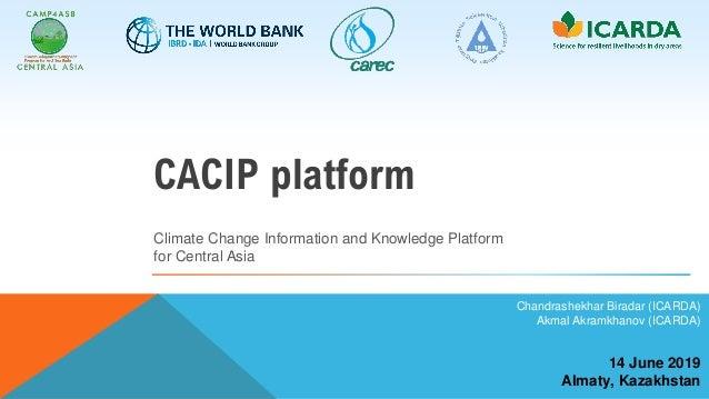 14 June 2019 Almaty, Kazakhstan Chandrashekhar Biradar (ICARDA) Akmal Akramkhanov (ICARDA) Climate Change Information and ...