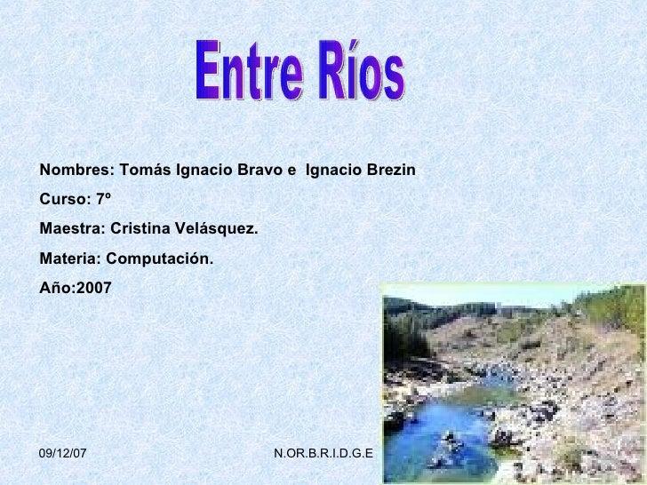 Entre Ríos Nombres: Tomás Ignacio Bravo e  Ignacio Brezin  Curso: 7º Maestra: Cristina Velásquez. Materia: Computación. Añ...