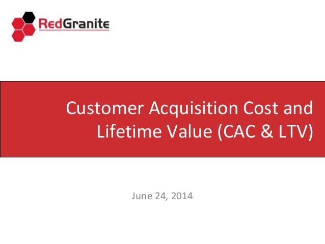 Customer Acquisition Cost and Lifetime Value (CAC & LTV) June 24, 2014