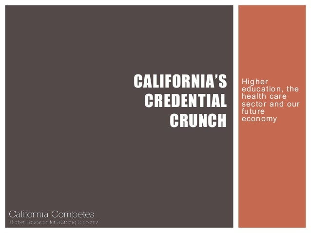 Higher education, the health care sector and our future economy CALIFORNIA'S CREDENTIAL CRUNCH