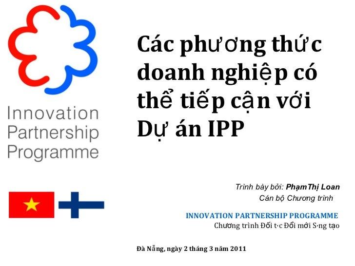 Các phương thức doanh nghiệp có thể tiếp cận với Dự án IPP Trình bày bởi:  PhạmThị Loan Cán bộ Chương trình  INNOVATION PA...