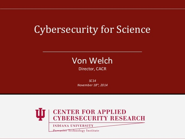 Cybersecurity for Science  Von Welch  Director, CACR  SC14  November 18th, 2014