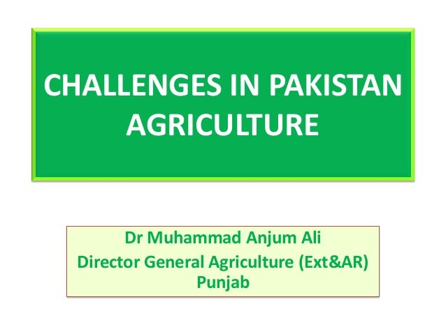 CHALLENGES IN PAKISTAN AGRICULTURE Dr Muhammad Anjum Ali Director General Agriculture (Ext&AR) Punjab