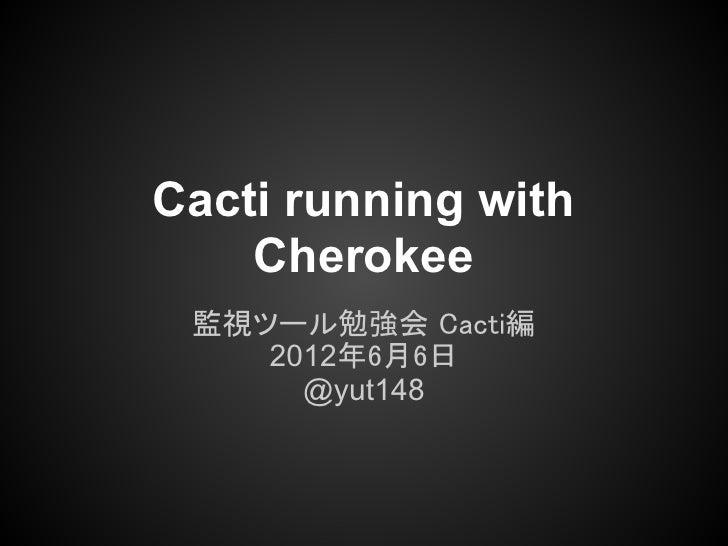 Cacti running with    Cherokee 監視ツール勉強会 Cacti編    2012年6月6日      @yut148