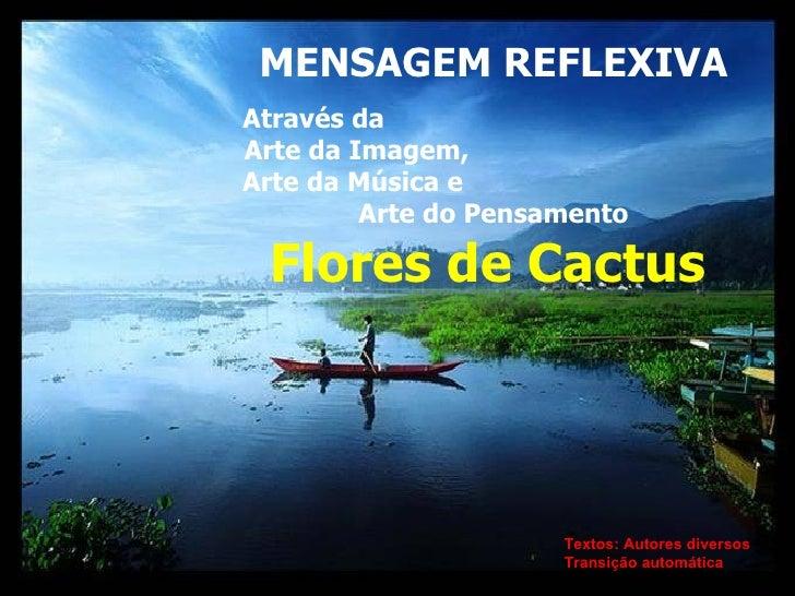 MENSAGEM REFLEXIVA Através da  Arte da Imagem,  Arte da Música e  Arte do Pensamento Flores de Cactus   Textos: Autores di...