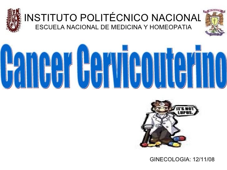 INSTITUTO POLITÉCNICO NACIONAL ESCUELA NACIONAL DE MEDICINA Y HOMEOPATIA Cancer Cervicouterino GINECOLOGIA: 12/11/08