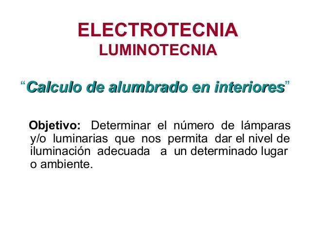 """ELECTROTECNIA LUMINOTECNIA """"Calculo de alumbrado en interioresCalculo de alumbrado en interiores"""" Objetivo: Determinar el ..."""