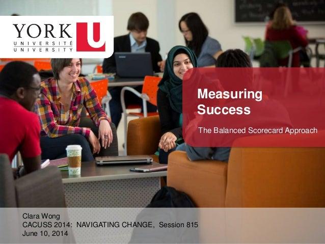 Clara Wong CACUSS 2014: NAVIGATING CHANGE, Session 815 June 10, 2014 Measuring Success The Balanced Scorecard Approach