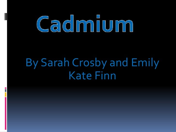 Cadmium <br />By Sarah Crosby and Emily Kate Finn<br />
