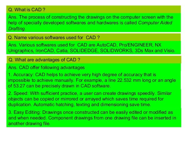 Q. What is CAD ? Ans. The process of constructing the drawings on the computer screen with the help of specially developed...