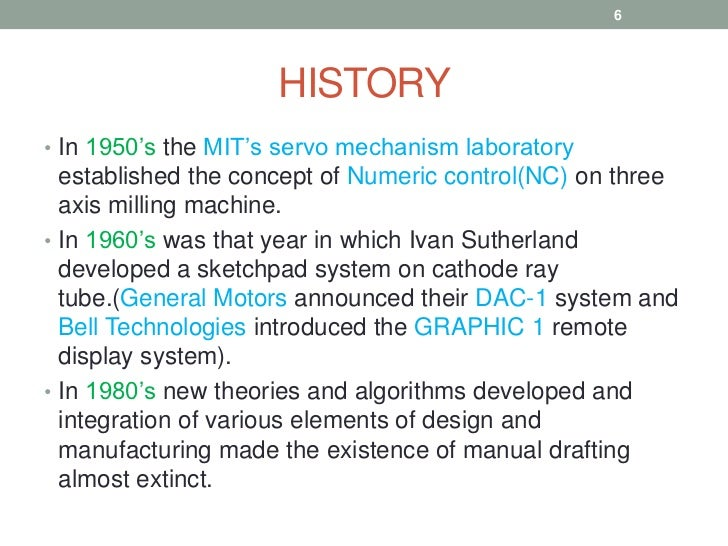"""a history of computer aided drafting and design The use of computers to facilitate or assist design (""""computer aided design""""   the introduction of automated drafting and machining (adam."""