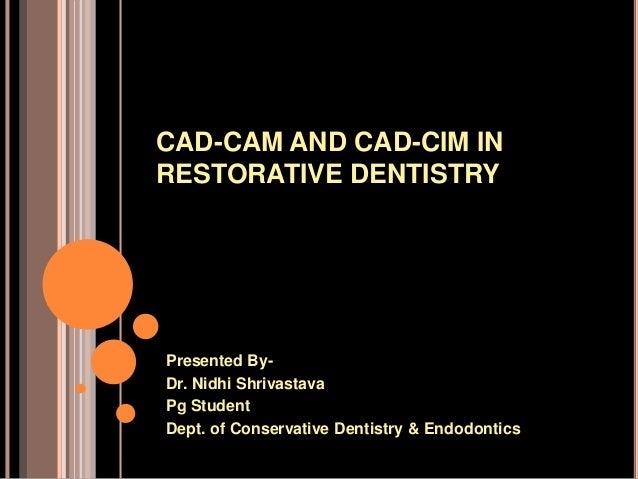 CAD-CAM AND CAD-CIM IN RESTORATIVE DENTISTRY Presented By- Dr. Nidhi Shrivastava Pg Student Dept. of Conservative Dentistr...