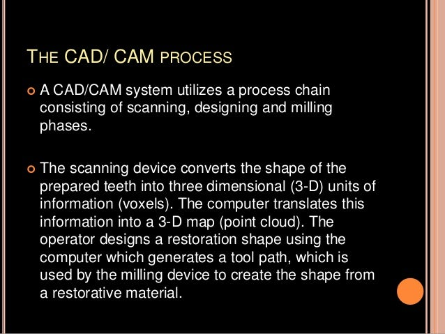 THE CAD/ CAM PROCESS  A CAD/CAM system utilizes a process chain consisting of scanning, designing and milling phases.  T...
