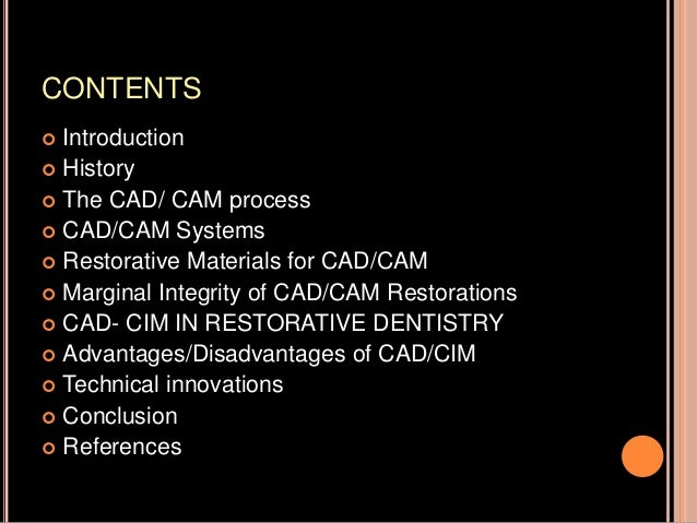 CONTENTS  Introduction  History  The CAD/ CAM process  CAD/CAM Systems  Restorative Materials for CAD/CAM  Marginal ...