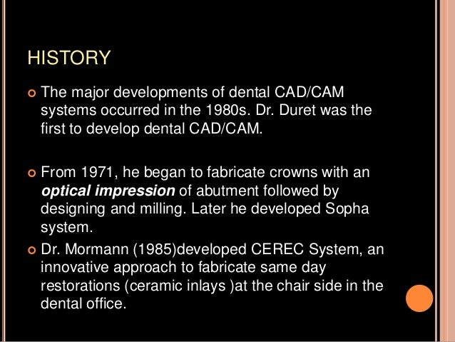 HISTORY  The major developments of dental CAD/CAM systems occurred in the 1980s. Dr. Duret was the first to develop denta...