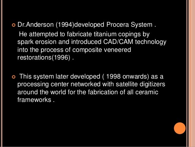  Dr.Anderson (1994)developed Procera System . He attempted to fabricate titanium copings by spark erosion and introduced ...