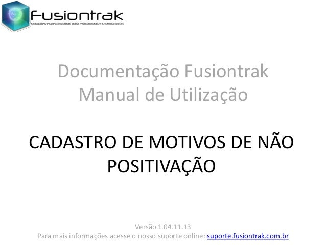 Documentação Fusiontrak Manual de Utilização CADASTRO DE MOTIVOS DE NÃO POSITIVAÇÃO Versão 1.04.11.13 Para mais informaçõe...