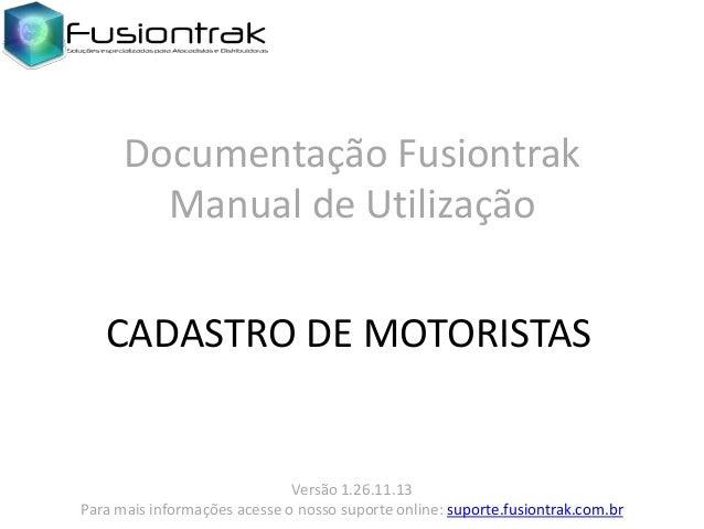 Documentação Fusiontrak Manual de Utilização CADASTRO DE MOTORISTAS  Versão 1.26.11.13 Para mais informações acesse o noss...