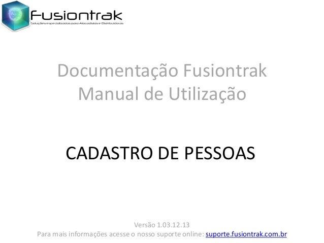 Documentação Fusiontrak Manual de Utilização CADASTRO DE PESSOAS  Versão 1.03.12.13 Para mais informações acesse o nosso s...