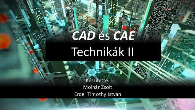 1 CAD és CAE Technikák II. Készítette: Molnár Zsolt Erdei Timothy István