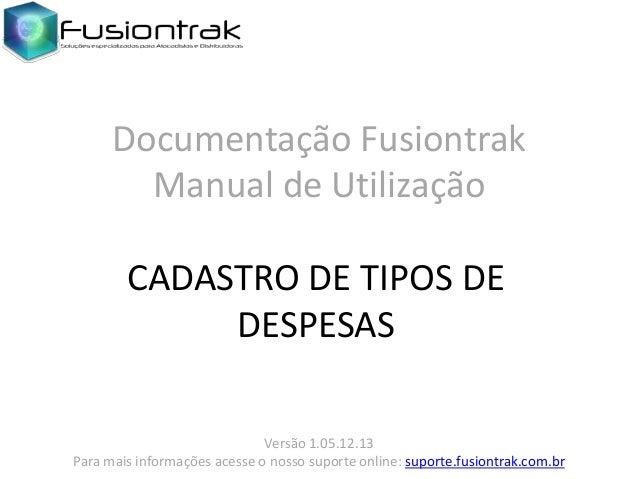 Documentação Fusiontrak Manual de Utilização CADASTRO DE TIPOS DE DESPESAS Versão 1.05.12.13 Para mais informações acesse ...