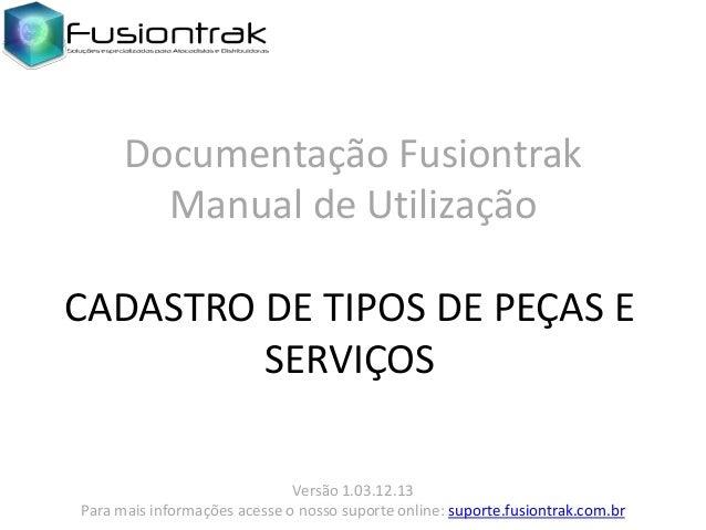 Documentação Fusiontrak Manual de Utilização CADASTRO DE TIPOS DE PEÇAS E SERVIÇOS Versão 1.03.12.13 Para mais informações...