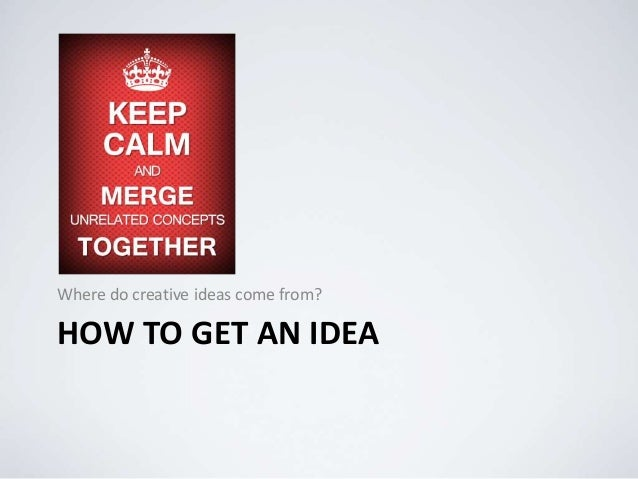 HOW TO GET AN IDEA Where do creative ideas come from?