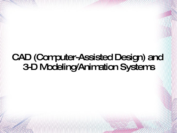 CAD (Computer-Assisted Design) and  3-D Modeling/Animation Systems