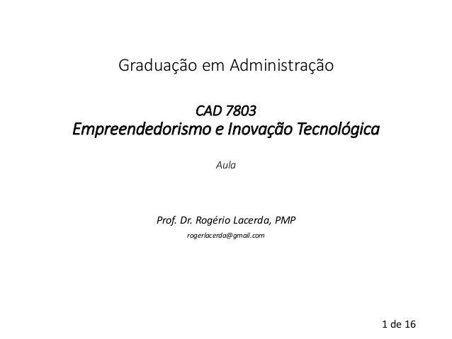 1de 16  Graduação em AdministraçãoCAD 7803Empreendedorismo e Inovação TecnológicaAula  Prof. Dr. Rogério Lacerda, PMP  rog...