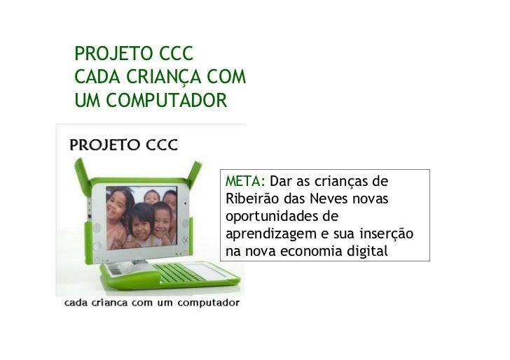 PROJETO CCC CADA CRIANÇA COM UM COMPUTADOR                  META: Dar as crianças de               Ribeirão das Neves nova...