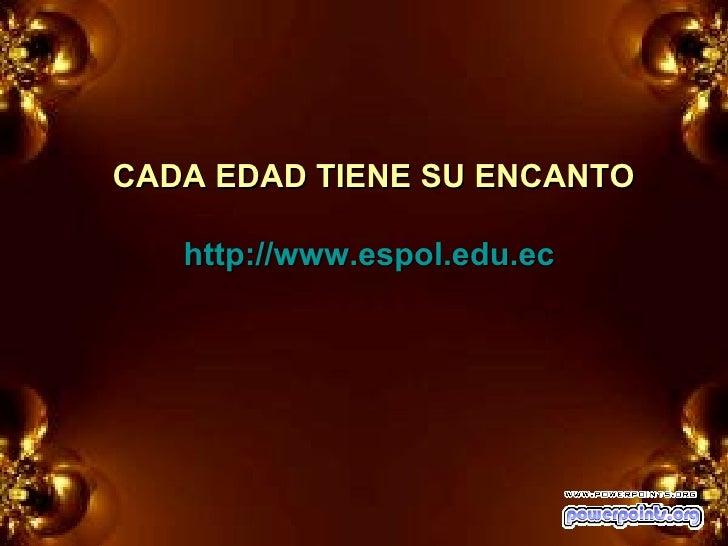 CADA EDAD TIENE SU ENCANTO http://www.espol.edu.ec