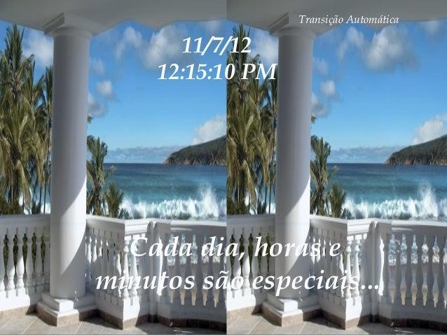 Transição Automática       11/7/12     12:15:10 PM  Cada dia, horas eminutos são especiais...