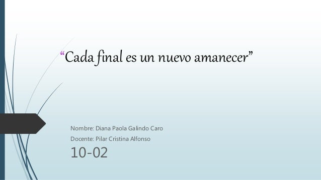 """Cada final es un nuevo amanecer"" Nombre: Diana Paola Galindo Caro Docente: Pilar Cristina Alfonso 10-02"