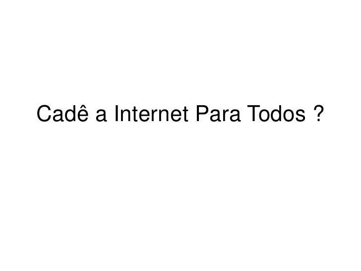 Cadê a Internet Para Todos ?<br />