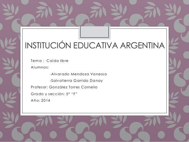 INSTITUCIÓN EDUCATIVA ARGENTINA  Tema : Caída libre  Alumnas:  -Alvarado Mendoza Vanessa  -Salvatierra Garrido Danay  Prof...