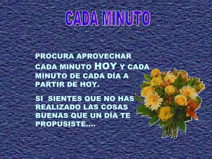 CADA MINUTO PROCURA APROVECHAR CADA MINUTO  HOY  Y CADA MINUTO DE CADA DÍA A  PARTIR DE HOY. SI  SIENTES QUE NO HAS REALIZ...