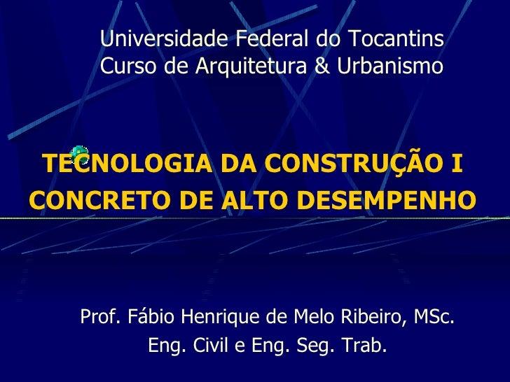Universidade Federal do Tocantins Curso de Arquitetura & Urbanismo TECNOLOGIA DA CONSTRUÇÃO I CONCRETO DE ALTO DESEMPENHO ...
