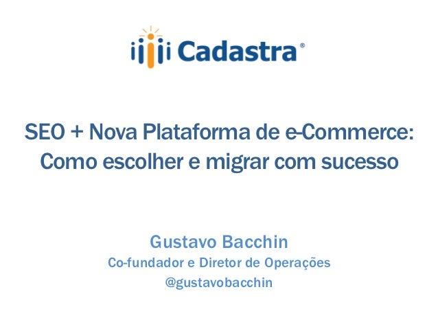 SEO + Nova Plataforma de e-Commerce: Como escolher e migrar com sucesso             Gustavo Bacchin       Co-fundador e Di...