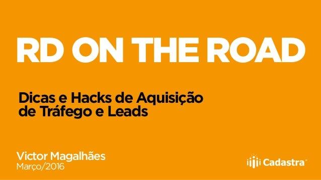 RD ON THE ROAD Dicas e Hacks de Aquisição de Tráfego e Leads Victor Magalhães Março/2016