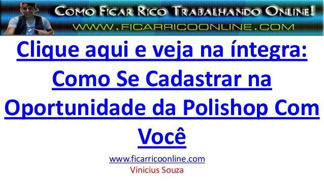 Clique aqui e veja na íntegra: Como Se Cadastrar na Oportunidade da Polishop Com Você www.ficarricoonline.com Vinicius Sou...