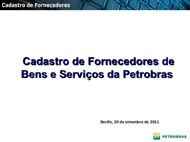 Cadastro de Fornecedores de Bens e Serviços da Petrobras Salvador, 21/03/2001 Recife, 20 de setembro de 2011