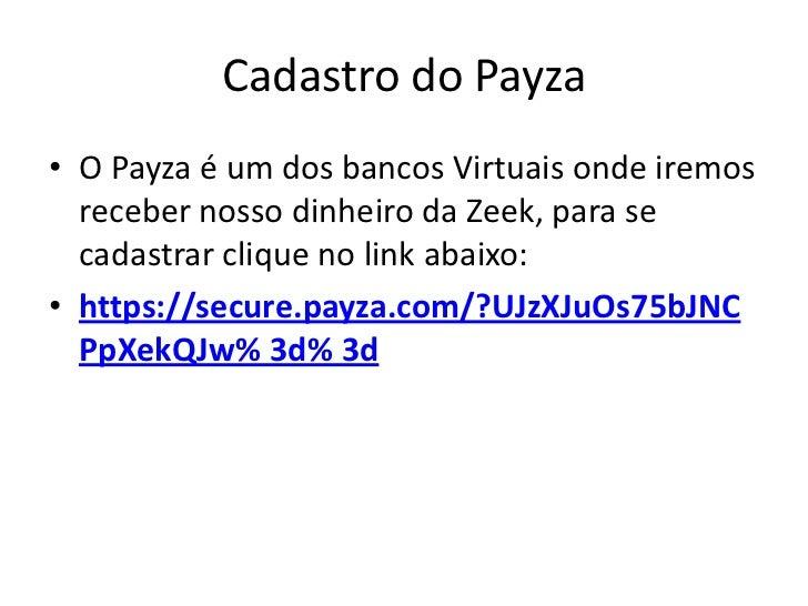 Cadastro do Payza• O Payza é um dos bancos Virtuais onde iremos  receber nosso dinheiro da Zeek, para se  cadastrar clique...