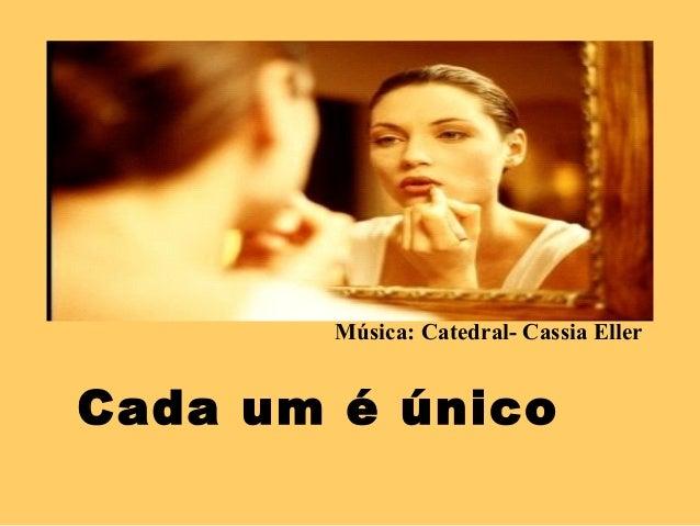 Música: Catedral- Cassia Eller  Cada um é único