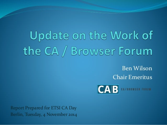 Ben Wilson  Chair Emeritus  Report Prepared for ETSI CA Day  Berlin, Tuesday, 4 November 2014