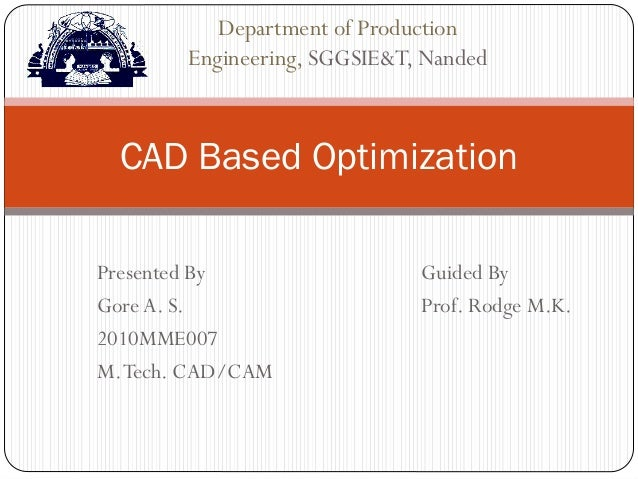 Presented By Guided By GoreA. S. Prof. Rodge M.K. 2010MME007 M.Tech. CAD/CAM CAD Based Optimization Department of Producti...